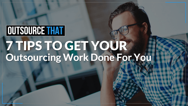 7 Tips to Get Your Outsourcing Work Done For You