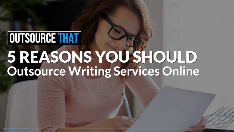 5 Reasons You Should Outsource Writing Services Online​
