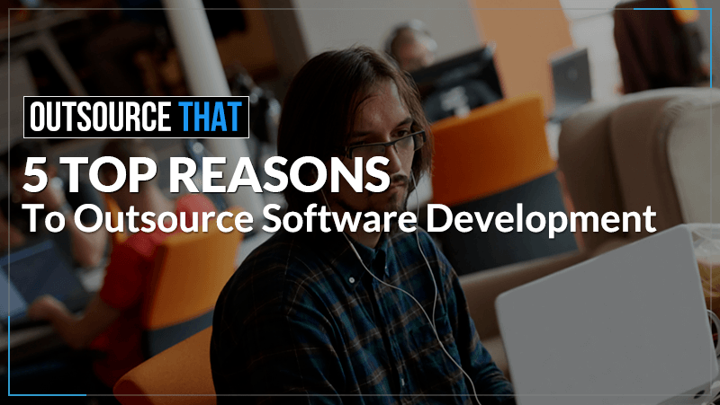 5 Top Reasons To Outsource Software Development