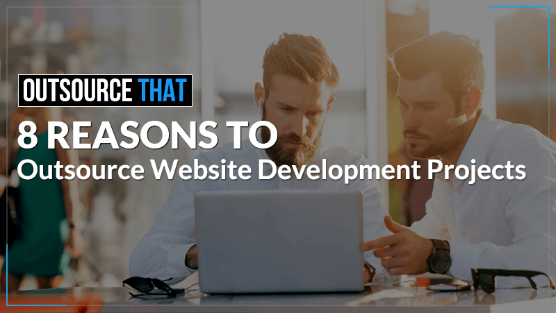 8 Reasons to Outsource Website Development Projects