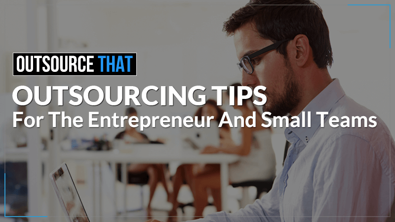 Outsourcing Tips for the Entrepreneur and Small Teams