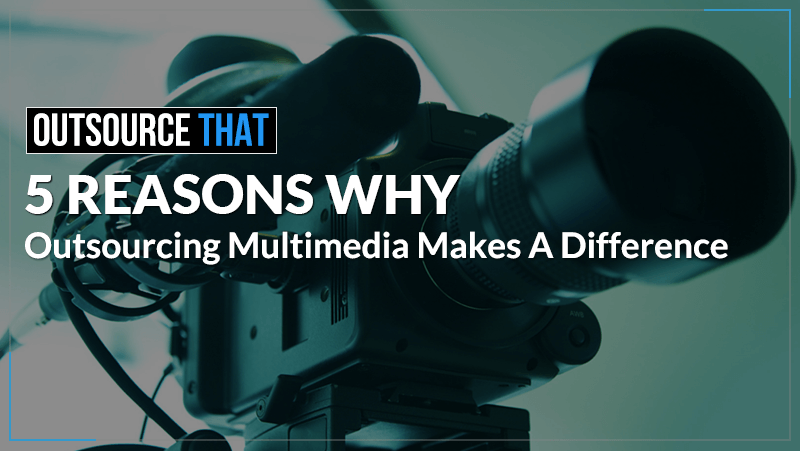 5 Reasons Outsourcing Multimedia Services makes a Difference