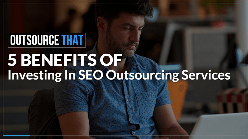5 Benefits of Investing in SEO Outsourcing Services